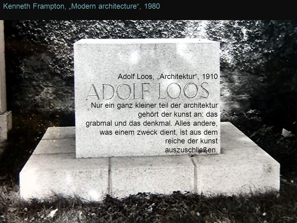 Kenneth Frampton, Modern architecture, 1980 Adolf Loos, Architektur, 1910 Nur ein ganz kleiner teil der architektur gehört der kunst an: das grabmal u