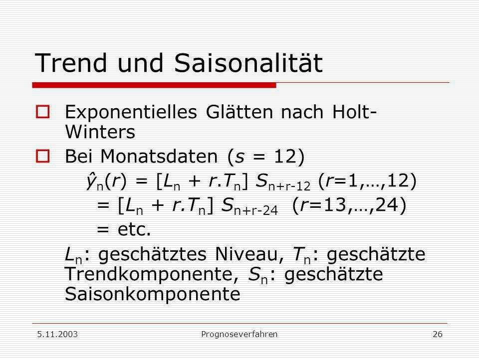 5.11.2003Prognoseverfahren26 Trend und Saisonalität Exponentielles Glätten nach Holt- Winters Bei Monatsdaten (s = 12) ŷ n (r) = [L n + r.T n ] S n+r-