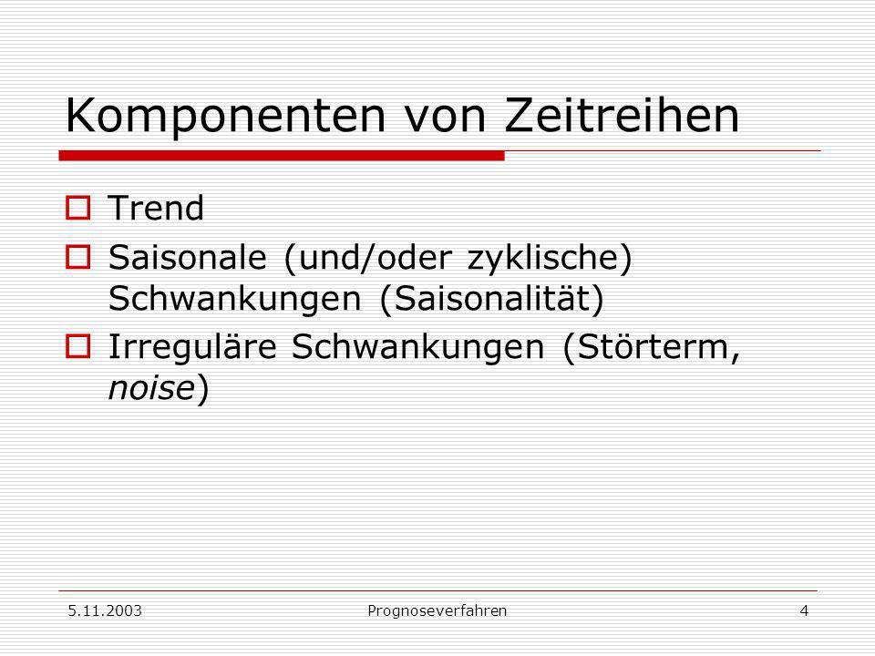 5.11.2003Prognoseverfahren4 Komponenten von Zeitreihen Trend Saisonale (und/oder zyklische) Schwankungen (Saisonalität) Irreguläre Schwankungen (Stört