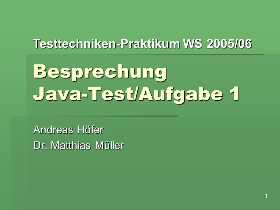 Testtechniken-Praktikum WS 2005/06 1 Besprechung Java-Test/Aufgabe 1 Andreas Höfer Dr. Matthias Müller