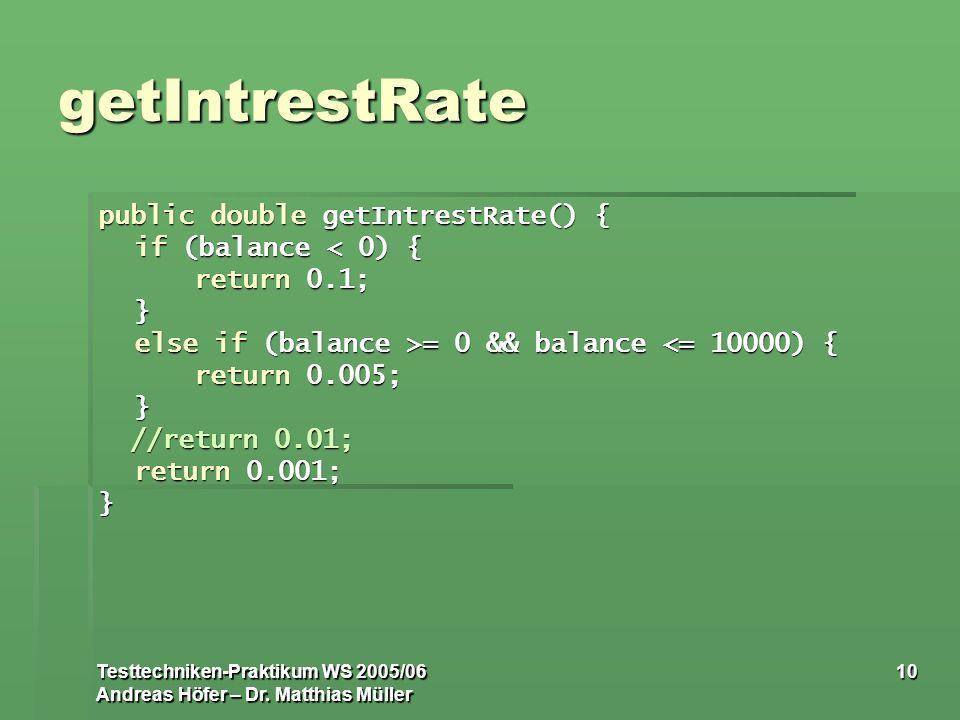 Testtechniken-Praktikum WS 2005/06 Andreas Höfer – Dr. Matthias Müller 10 getIntrestRate public double getIntrestRate() { if (balance < 0) { return 0.