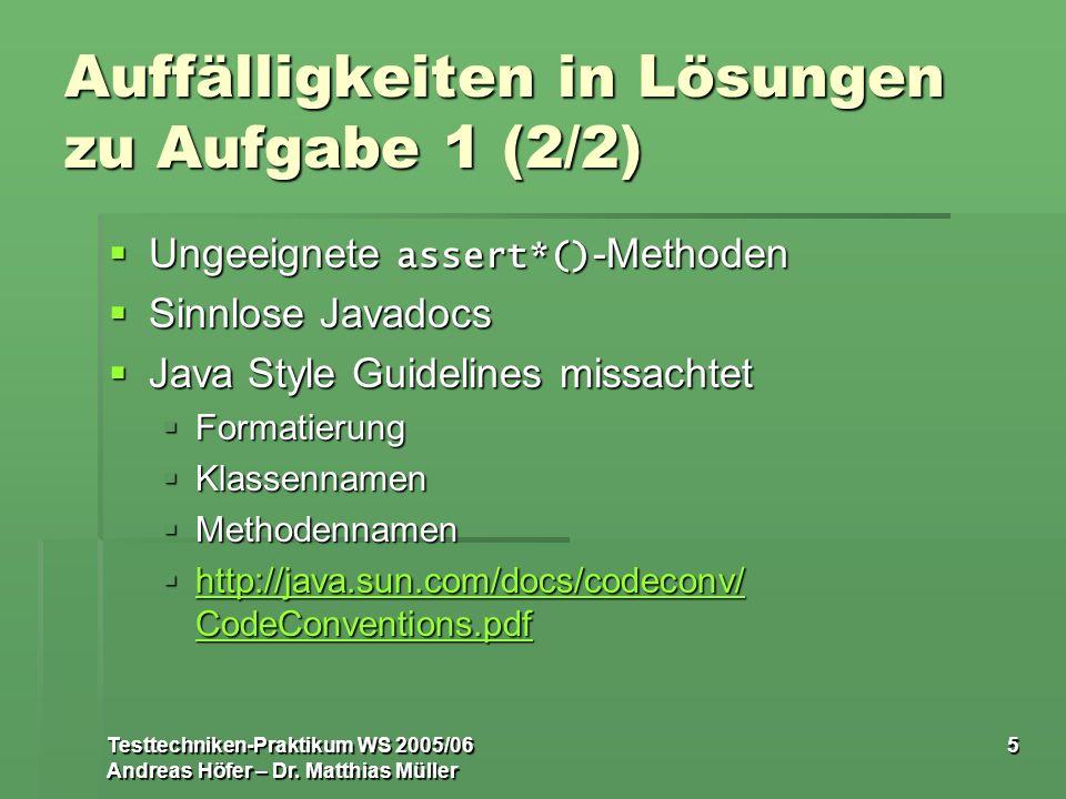 Testtechniken-Praktikum WS 2005/06 Andreas Höfer – Dr. Matthias Müller 5 Auffälligkeiten in Lösungen zu Aufgabe 1 (2/2) Ungeeignete assert*() -Methode