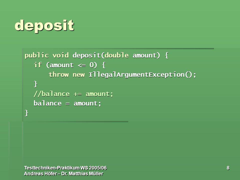 Testtechniken-Praktikum WS 2005/06 Andreas Höfer – Dr. Matthias Müller 8 deposit public void deposit(double amount) { if (amount <= 0) { throw new Ill
