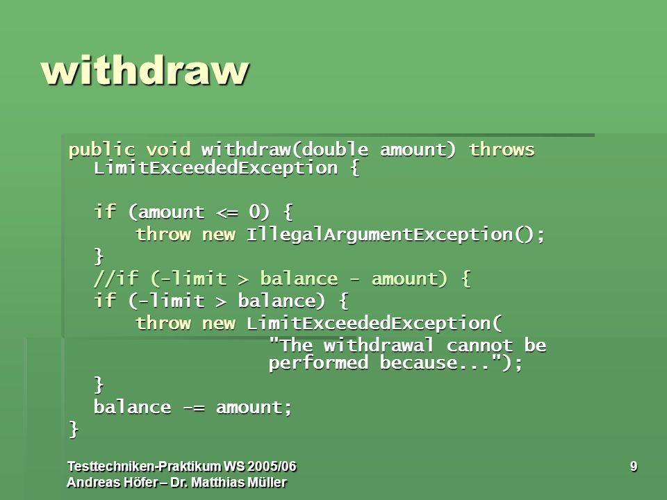 Testtechniken-Praktikum WS 2005/06 Andreas Höfer – Dr. Matthias Müller 9 withdraw public void withdraw(double amount) throws LimitExceededException {