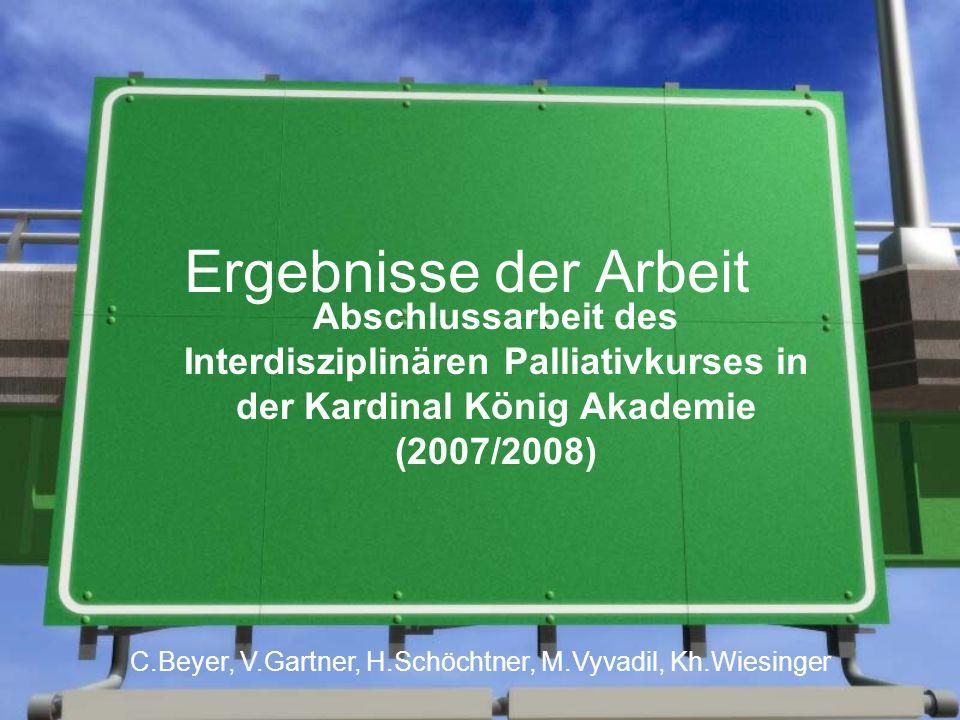 Ergebnisse der Arbeit Abschlussarbeit des Interdisziplinären Palliativkurses in der Kardinal König Akademie (2007/2008) C.Beyer, V.Gartner, H.Schöchtner, M.Vyvadil, Kh.Wiesinger
