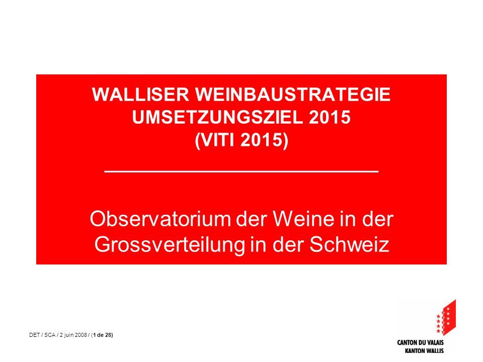 DET / SCA / 2 juin 2008 / (1 de 28) WALLISER WEINBAUSTRATEGIE UMSETZUNGSZIEL 2015 (VITI 2015) __________________________ Observatorium der Weine in de