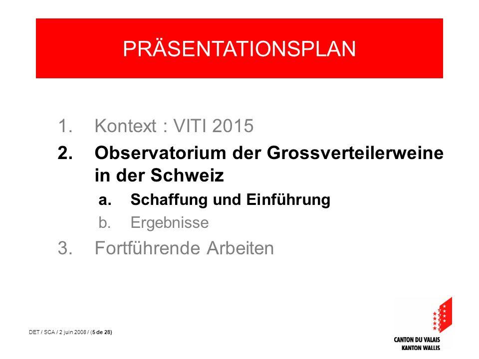 DET / SCA / 2 juin 2008 / (26 de 28) 1.Wiederholung der Ziele der VITI 2015 2.Observatorium der Grossverteiler- weine in der Schweiz a.Schaffung und Einführung b.Die erste Ausgabe 3.Fortführende Arbeiten PRÄSENTATIONSPLAN