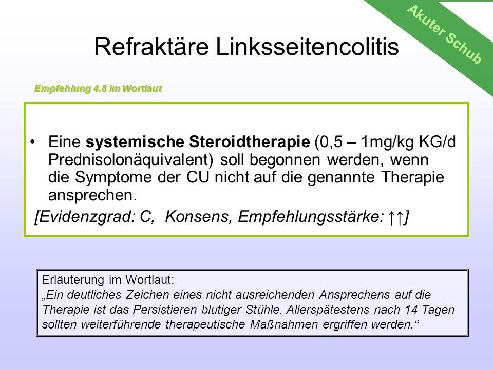 Refraktäre Linksseitencolitis Eine systemische Steroidtherapie (0,5 – 1mg/kg KG/d Prednisolonäquivalent) soll begonnen werden, wenn die Symptome der C