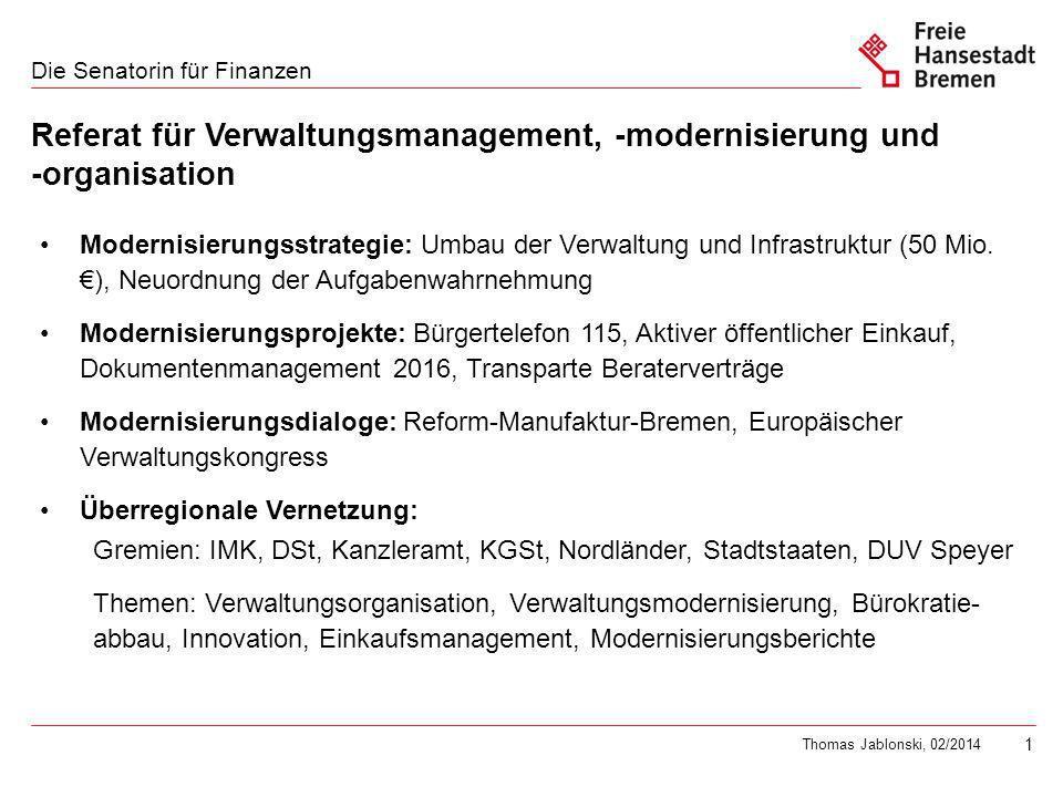 1 Die Senatorin für Finanzen Thomas Jablonski, 02/2014 Referat für Verwaltungsmanagement, -modernisierung und -organisation Modernisierungsstrategie: Umbau der Verwaltung und Infrastruktur (50 Mio.