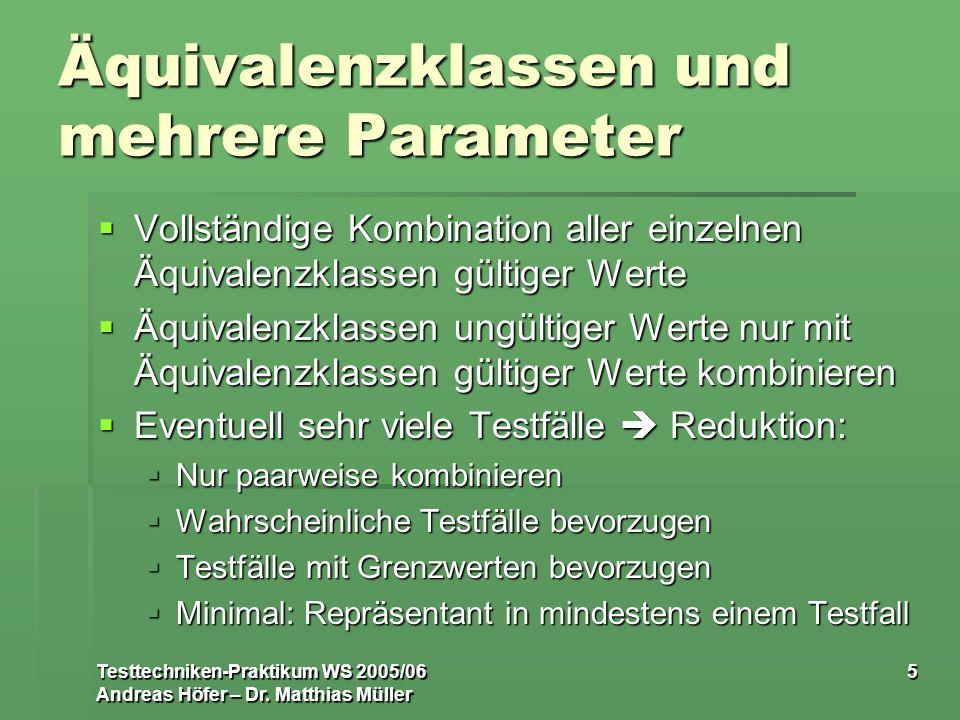 Testtechniken-Praktikum WS 2005/06 Andreas Höfer – Dr. Matthias Müller 5 Äquivalenzklassen und mehrere Parameter Vollständige Kombination aller einzel