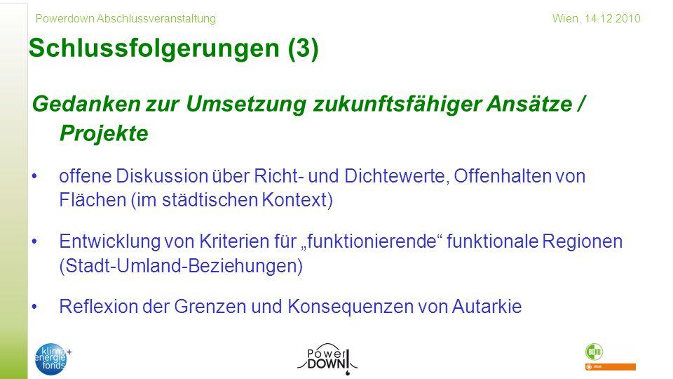 Powerdown Abschlussveranstaltung Wien, 14.12.2010 Schlussfolgerungen (3) Gedanken zur Umsetzung zukunftsfähiger Ansätze / Projekte offene Diskussion über Richt- und Dichtewerte, Offenhalten von Flächen (im städtischen Kontext) Entwicklung von Kriterien für funktionierende funktionale Regionen (Stadt-Umland-Beziehungen) Reflexion der Grenzen und Konsequenzen von Autarkie