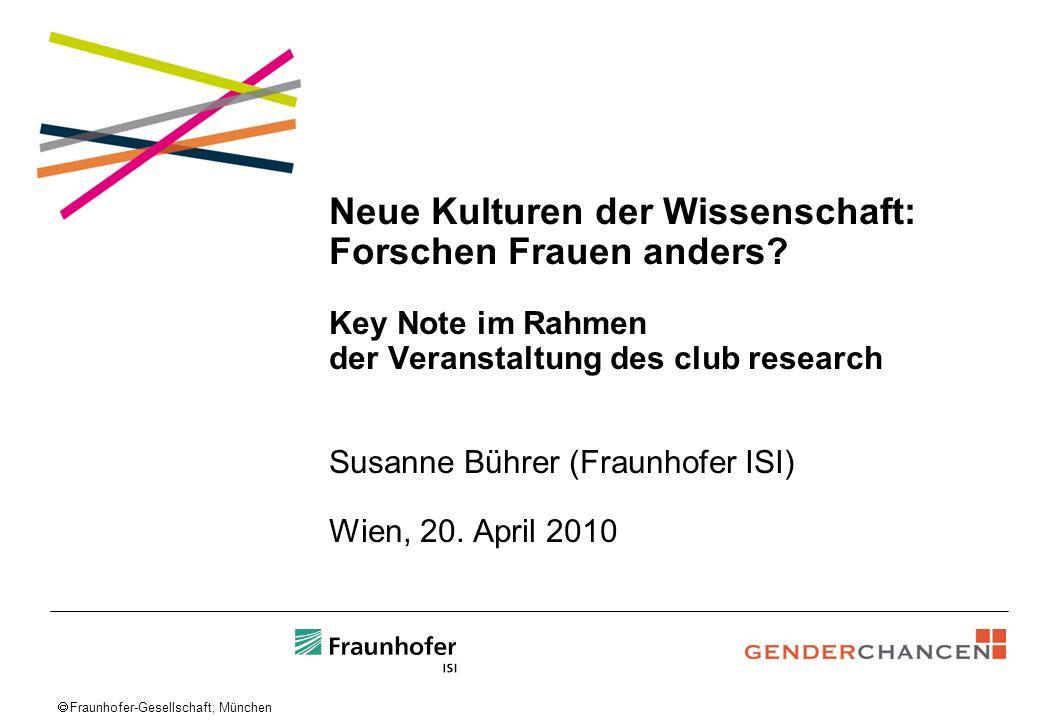 Fraunhofer-Gesellschaft, München Neue Kulturen der Wissenschaft: Forschen Frauen anders? Key Note im Rahmen der Veranstaltung des club research Susann