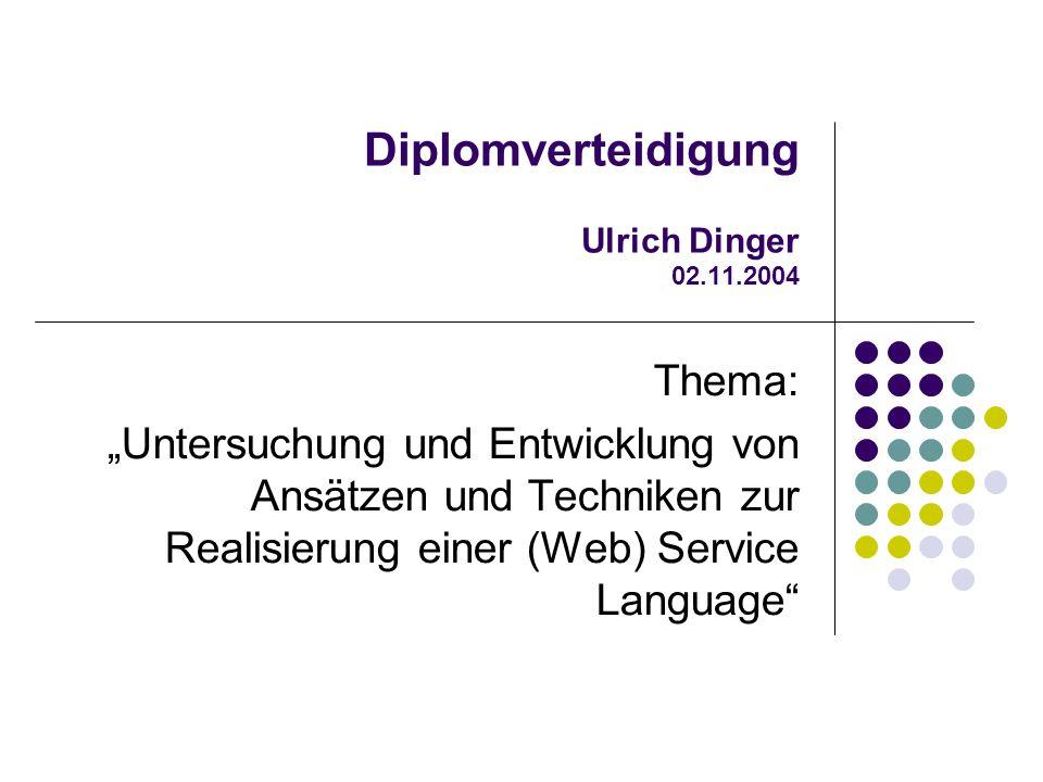 Diplomverteidigung Ulrich Dinger 02.11.2004 Thema: Untersuchung und Entwicklung von Ansätzen und Techniken zur Realisierung einer (Web) Service Language