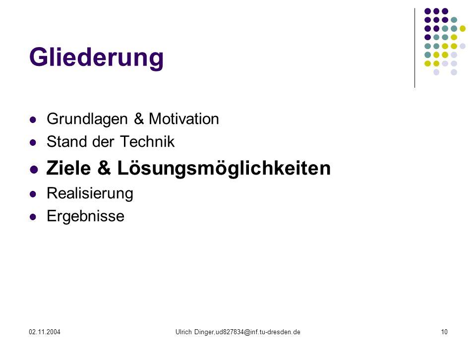 02.11.2004Ulrich Dinger,ud827834@inf.tu-dresden.de10 Gliederung Grundlagen & Motivation Stand der Technik Ziele & Lösungsmöglichkeiten Realisierung Ergebnisse