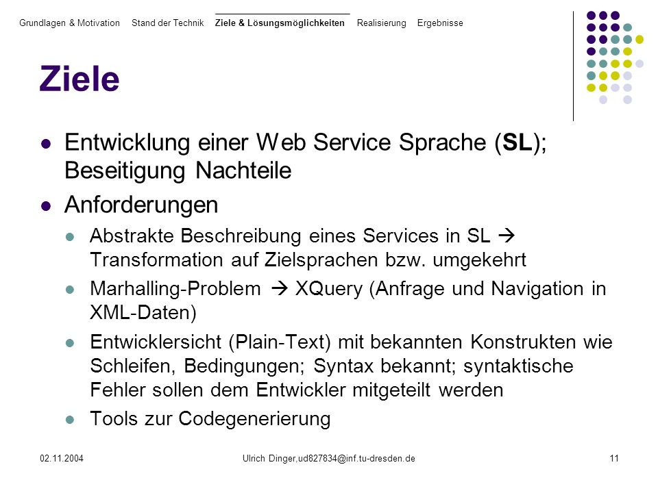 02.11.2004Ulrich Dinger,ud827834@inf.tu-dresden.de11 Ziele Entwicklung einer Web Service Sprache (SL); Beseitigung Nachteile Anforderungen Abstrakte Beschreibung eines Services in SL Transformation auf Zielsprachen bzw.