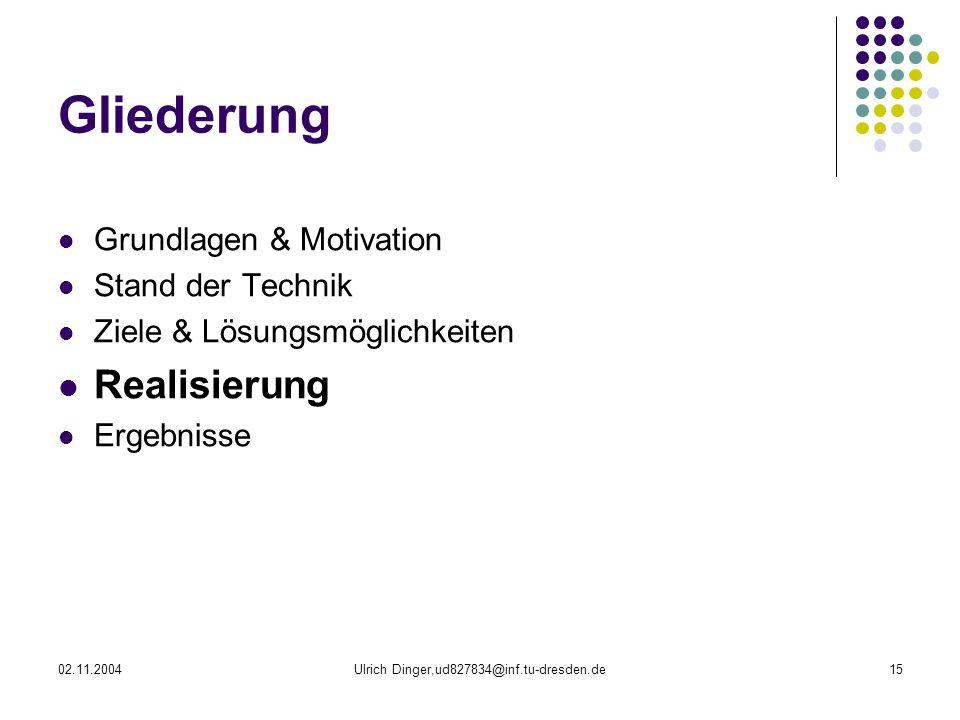 02.11.2004Ulrich Dinger,ud827834@inf.tu-dresden.de15 Gliederung Grundlagen & Motivation Stand der Technik Ziele & Lösungsmöglichkeiten Realisierung Ergebnisse