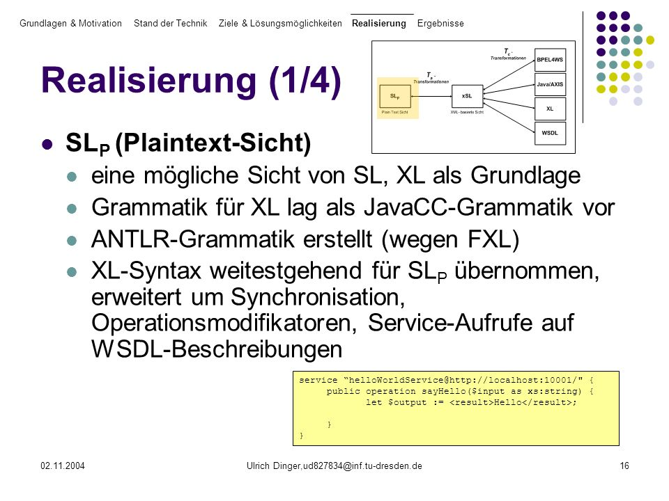 02.11.2004Ulrich Dinger,ud827834@inf.tu-dresden.de16 Realisierung (1/4) SL P (Plaintext-Sicht) eine mögliche Sicht von SL, XL als Grundlage Grammatik für XL lag als JavaCC-Grammatik vor ANTLR-Grammatik erstellt (wegen FXL) XL-Syntax weitestgehend für SL P übernommen, erweitert um Synchronisation, Operationsmodifikatoren, Service-Aufrufe auf WSDL-Beschreibungen Grundlagen & Motivation Stand der Technik Ziele & Lösungsmöglichkeiten Realisierung Ergebnisse service helloWorldService@http://localhost:10001/ { public operation sayHello($input as xs:string) { let $output := Hello ; }