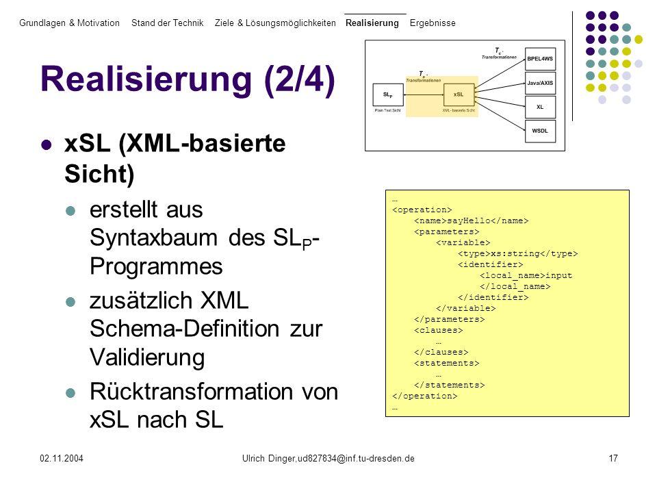 02.11.2004Ulrich Dinger,ud827834@inf.tu-dresden.de17 Realisierung (2/4) xSL (XML-basierte Sicht) erstellt aus Syntaxbaum des SL P - Programmes zusätzlich XML Schema-Definition zur Validierung Rücktransformation von xSL nach SL Grundlagen & Motivation Stand der Technik Ziele & Lösungsmöglichkeiten Realisierung Ergebnisse … sayHello xs:string input … … …