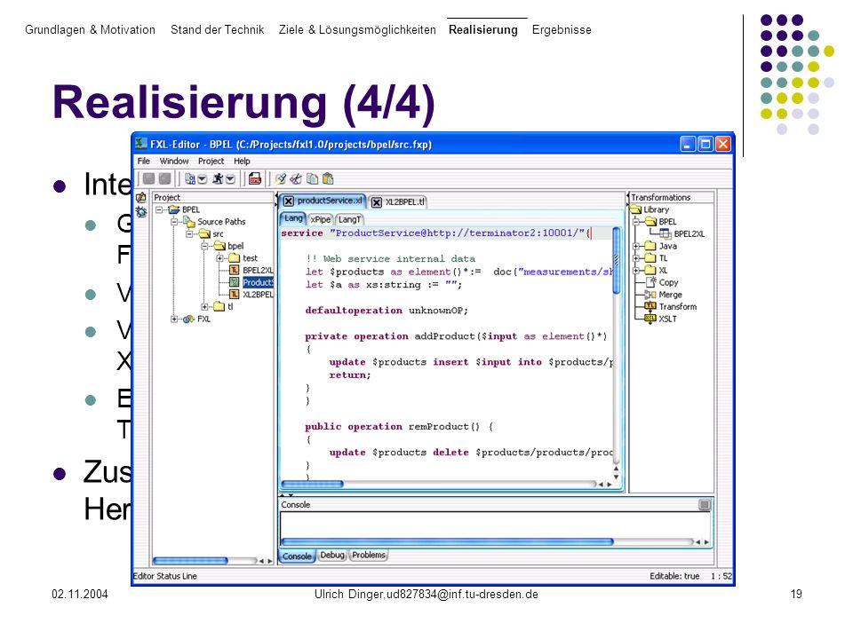 02.11.2004Ulrich Dinger,ud827834@inf.tu-dresden.de19 Realisierung (4/4) Integration in FXL-Editor Graphischer Editor zur Referenzimplementierung der FXL-Prinzipien Verwendung von ANTLR-Grammatiken Verschiedene Sichten auf den Quellcode (Plain-Text, XML) Erstellung von Pipelines zur Ausführung von Transformationen Zusätzlich: TokenMarker für Syntax- Hervorhebung Grundlagen & Motivation Stand der Technik Ziele & Lösungsmöglichkeiten Realisierung Ergebnisse