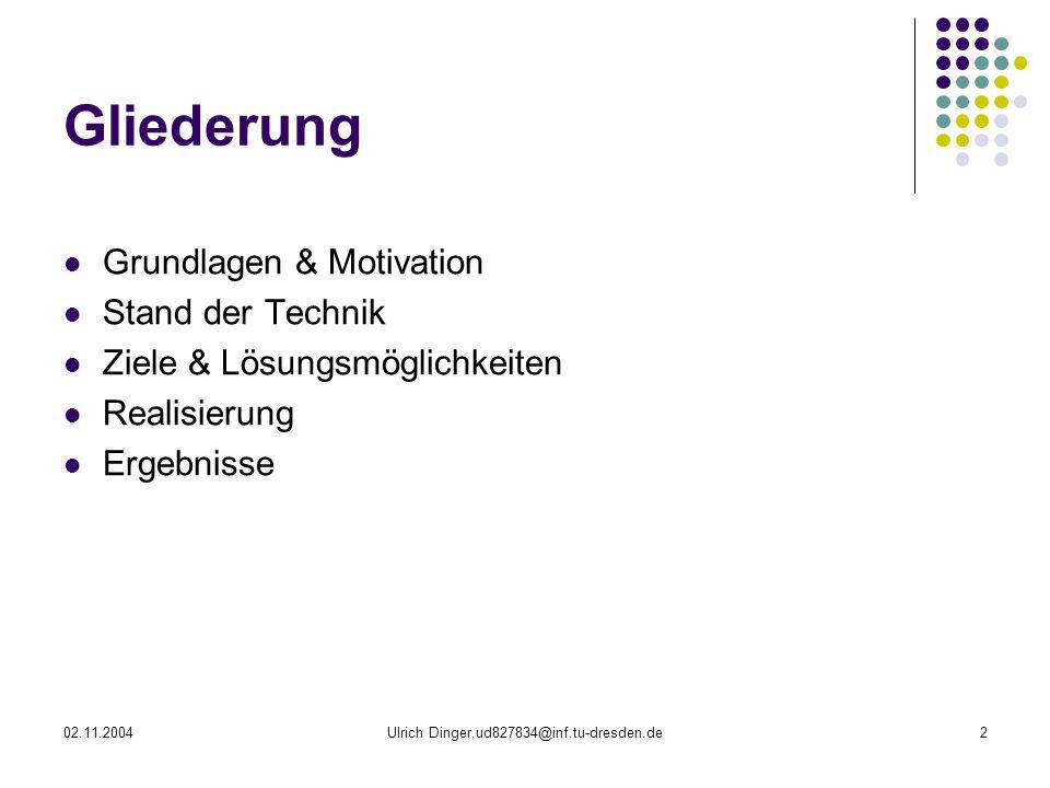 02.11.2004Ulrich Dinger,ud827834@inf.tu-dresden.de2 Gliederung Grundlagen & Motivation Stand der Technik Ziele & Lösungsmöglichkeiten Realisierung Ergebnisse