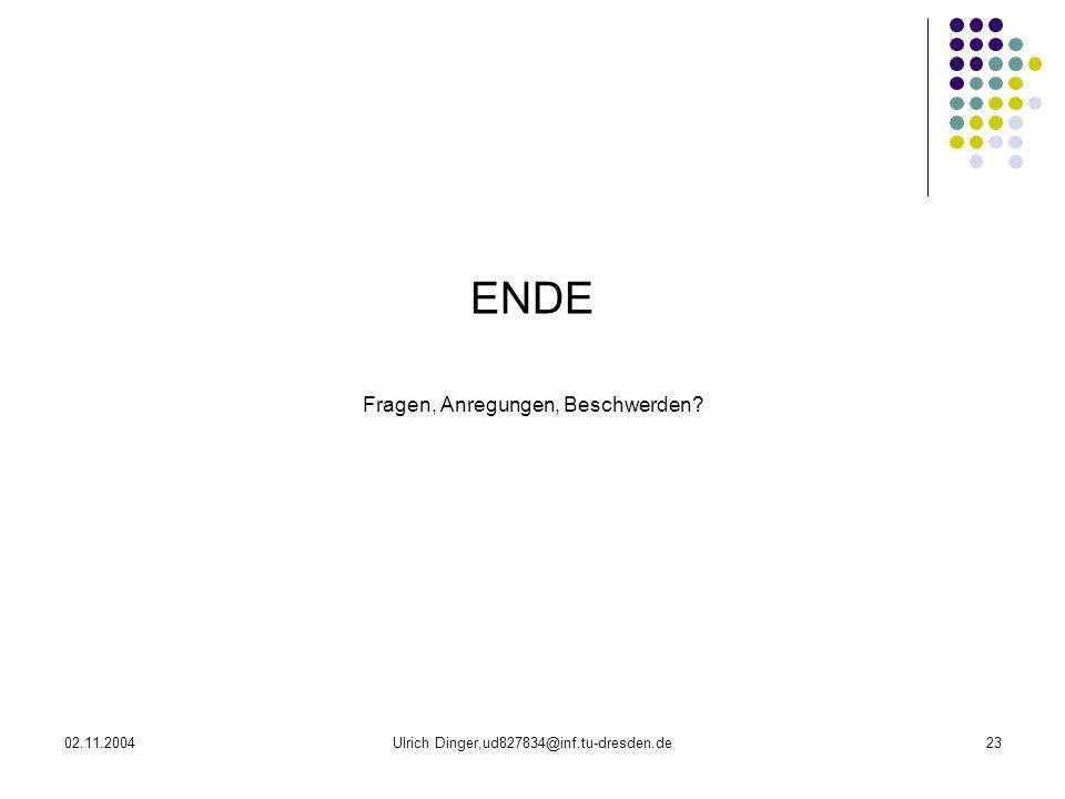 02.11.2004Ulrich Dinger,ud827834@inf.tu-dresden.de23 ENDE Fragen, Anregungen, Beschwerden