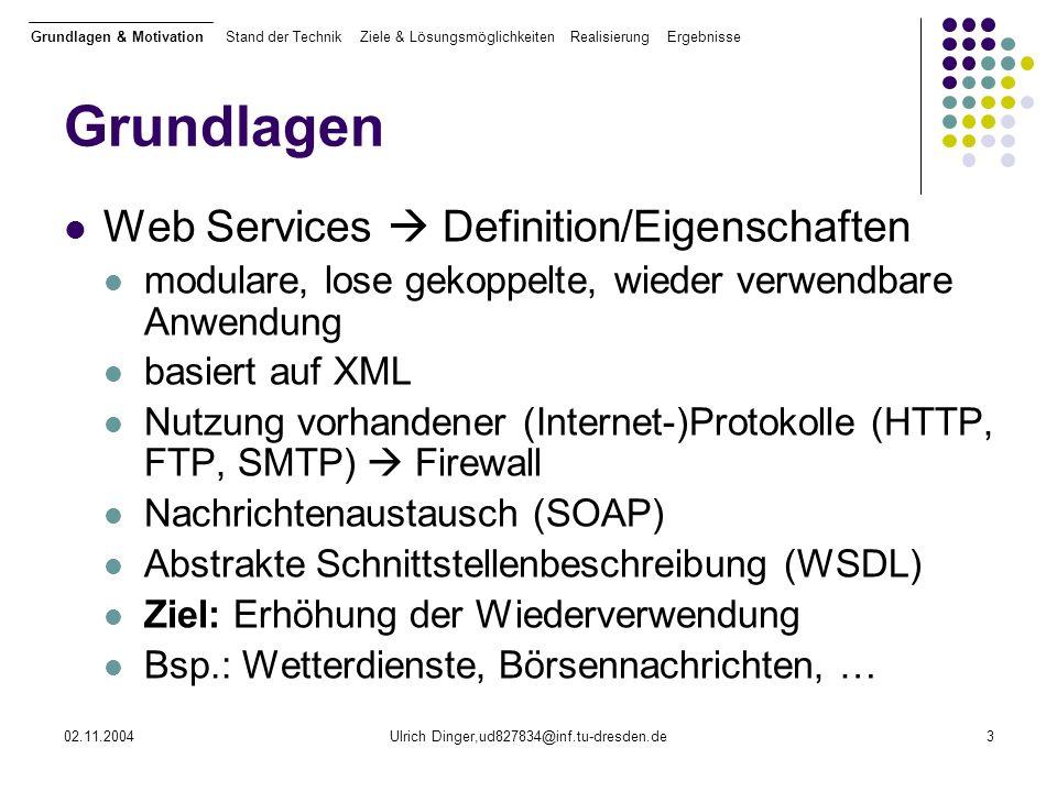 02.11.2004Ulrich Dinger,ud827834@inf.tu-dresden.de3 Grundlagen Web Services Definition/Eigenschaften modulare, lose gekoppelte, wieder verwendbare Anwendung basiert auf XML Nutzung vorhandener (Internet-)Protokolle (HTTP, FTP, SMTP) Firewall Nachrichtenaustausch (SOAP) Abstrakte Schnittstellenbeschreibung (WSDL) Ziel: Erhöhung der Wiederverwendung Bsp.: Wetterdienste, Börsennachrichten, … Grundlagen & Motivation Stand der Technik Ziele & Lösungsmöglichkeiten Realisierung Ergebnisse