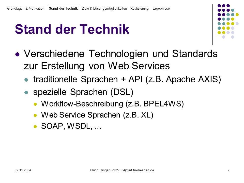 02.11.2004Ulrich Dinger,ud827834@inf.tu-dresden.de18 Realisierung (3/4) Transformationen Realisierung verschiedener prototypische technologiespezifischer Transformationen: xSL xXL und zurück (xXL = XML-basierte Sicht von XL) BPEL4WS xSL xSL xJava/AXIS (xJava = XML-basierte Sicht von Java) Nutzung der Transformationssprache TL (Transformation Language), im Rahmen von FXL erstellt Grundlagen & Motivation Stand der Technik Ziele & Lösungsmöglichkeiten Realisierung Ergebnisse