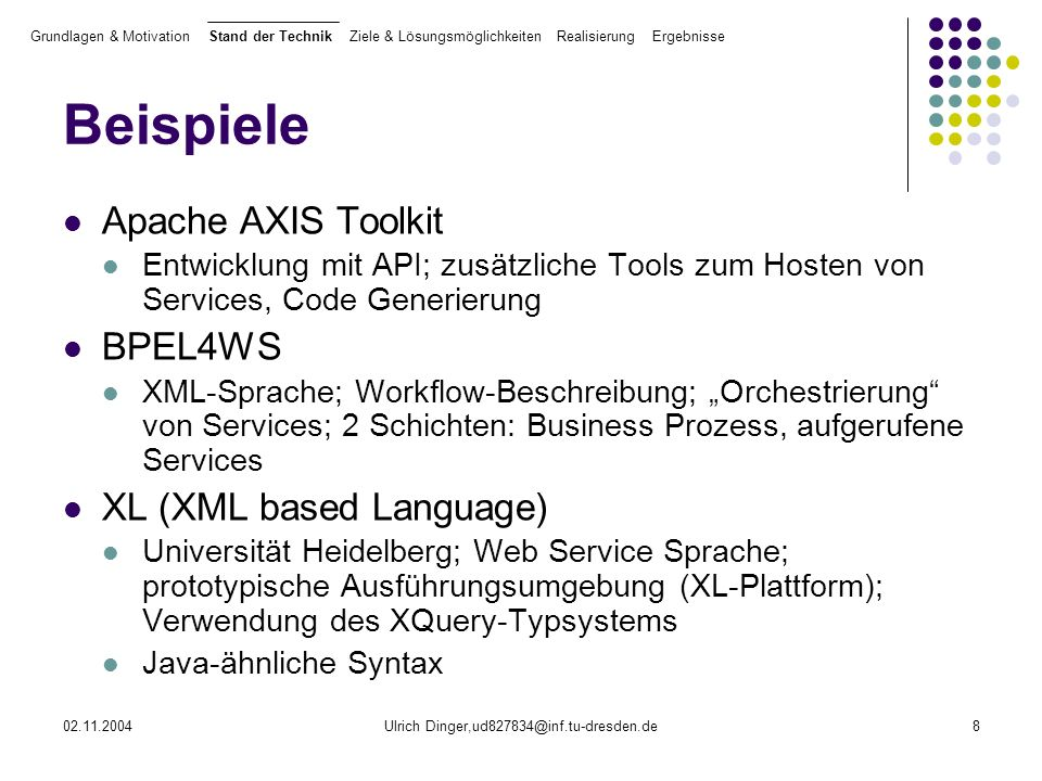 02.11.2004Ulrich Dinger,ud827834@inf.tu-dresden.de8 Beispiele Apache AXIS Toolkit Entwicklung mit API; zusätzliche Tools zum Hosten von Services, Code Generierung BPEL4WS XML-Sprache; Workflow-Beschreibung; Orchestrierung von Services; 2 Schichten: Business Prozess, aufgerufene Services XL (XML based Language) Universität Heidelberg; Web Service Sprache; prototypische Ausführungsumgebung (XL-Plattform); Verwendung des XQuery-Typsystems Java-ähnliche Syntax Grundlagen & Motivation Stand der Technik Ziele & Lösungsmöglichkeiten Realisierung Ergebnisse