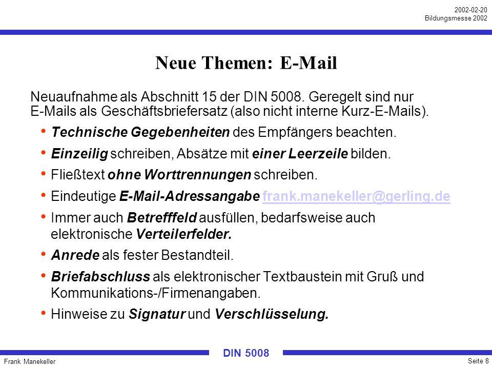 Frank Manekeller Seite 8 2002-02-20 Bildungsmesse 2002 DIN 5008 Neue Themen: E-Mail Neuaufnahme als Abschnitt 15 der DIN 5008. Geregelt sind nur E-Mai