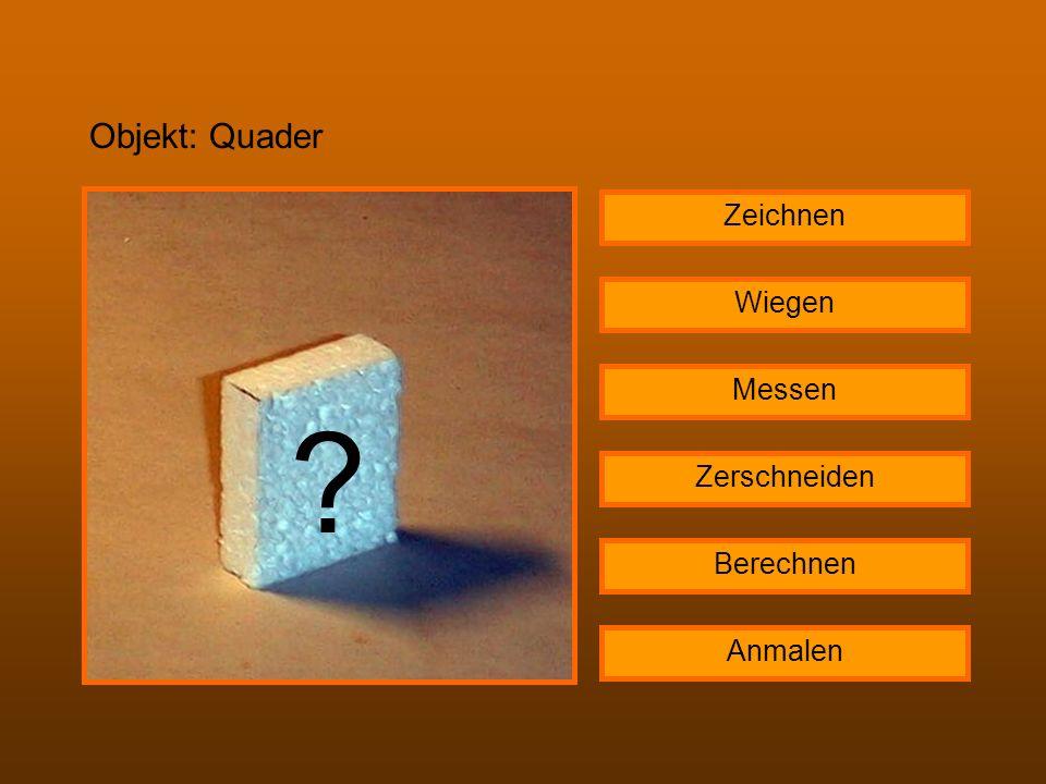 Objekt: Quader ? Zeichnen Wiegen Messen Zerschneiden Berechnen Anmalen