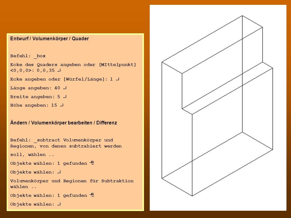 CAD 1 Entwurf / Volumenkörper / Quader Befehl: _box Ecke des Quaders angeben oder [MIttelpunkt] : 0,0,35 Ecke angeben oder [Würfel/Länge]: l Länge ang