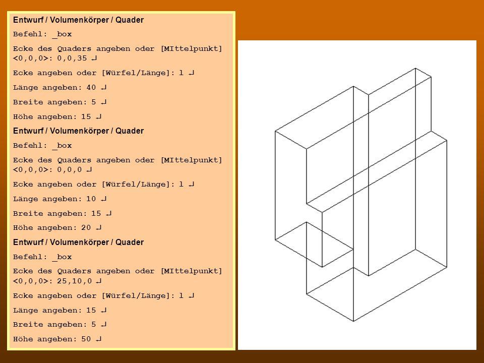 CAD 4 Entwurf / Volumenkörper / Quader Befehl: _box Ecke des Quaders angeben oder [MIttelpunkt] : 0,0,35 Ecke angeben oder [Würfel/Länge]: l Länge ang