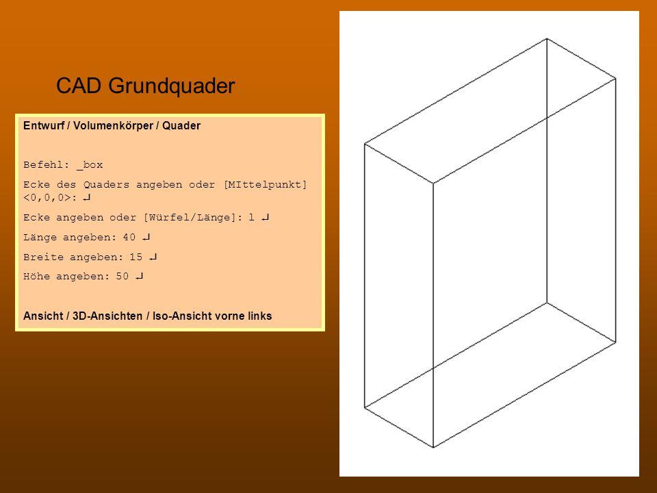 CAD Grundquader Entwurf / Volumenkörper / Quader Befehl: _box Ecke des Quaders angeben oder [MIttelpunkt] : Ecke angeben oder [Würfel/Länge]: l Länge