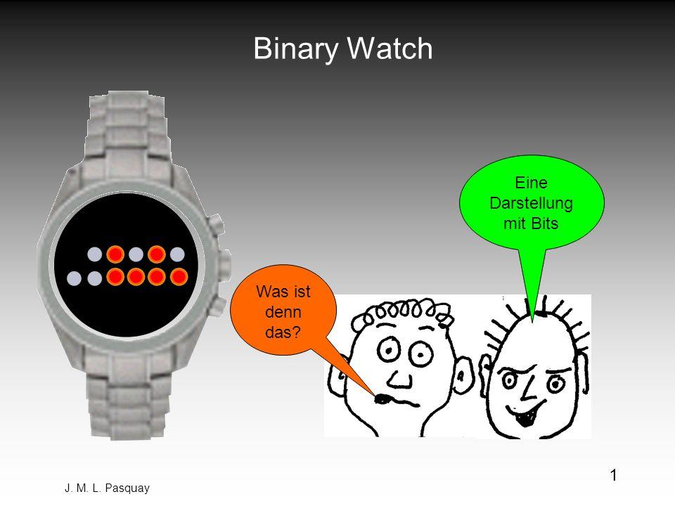 J. M. L. Pasquay 1 Binary Watch Was ist denn das? Eine Darstellung mit Bits