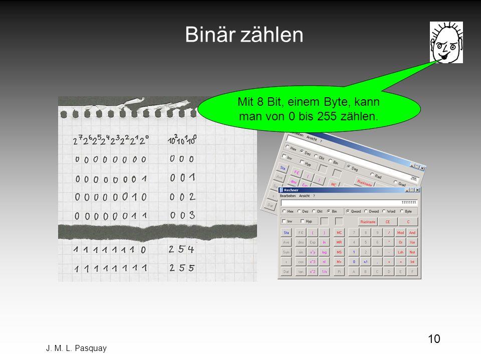 J. M. L. Pasquay 10 Binär zählen Mit 8 Bit, einem Byte, kann man von 0 bis 255 zählen.