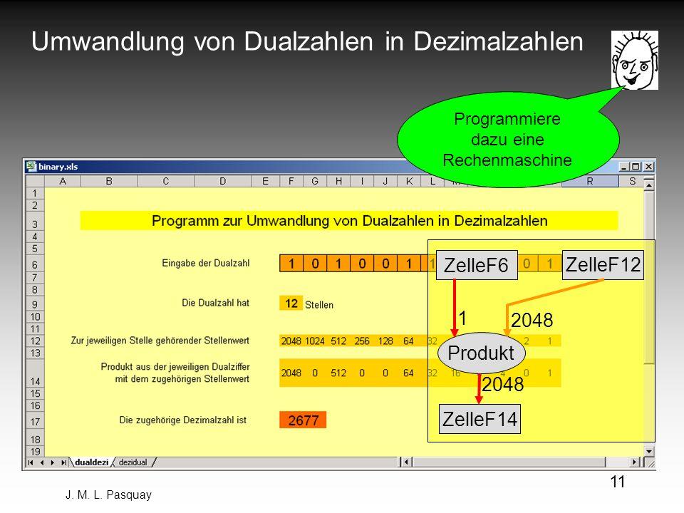 J. M. L. Pasquay 11 Umwandlung von Dualzahlen in Dezimalzahlen Programmiere dazu eine Rechenmaschine ZelleF6 ZelleF14 ZelleF12 Produkt 1 2048