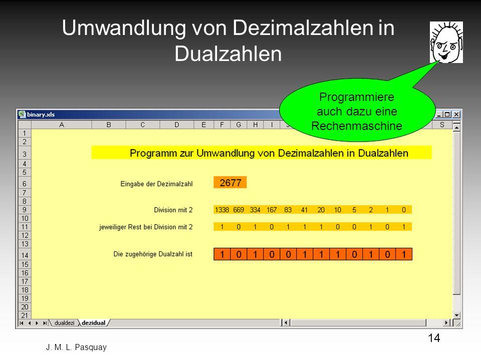 J. M. L. Pasquay 14 Umwandlung von Dezimalzahlen in Dualzahlen Programmiere auch dazu eine Rechenmaschine