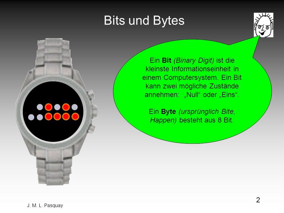 J. M. L. Pasquay 2 Bits und Bytes Ein Bit (Binary Digit) ist die kleinste Informationseinheit in einem Computersystem. Ein Bit kann zwei mögliche Zust