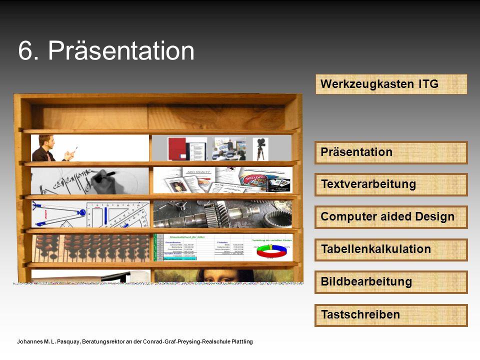 6. Präsentation Werkzeugkasten ITG Präsentation Johannes M. L. Pasquay, Beratungsrektor an der Conrad-Graf-Preysing-Realschule Plattling Textverarbeit