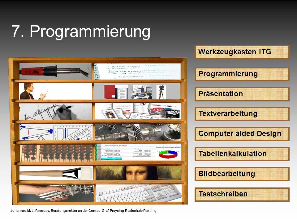7. Programmierung Werkzeugkasten ITG Programmierung Johannes M. L. Pasquay, Beratungsrektor an der Conrad-Graf-Preysing-Realschule Plattling Präsentat