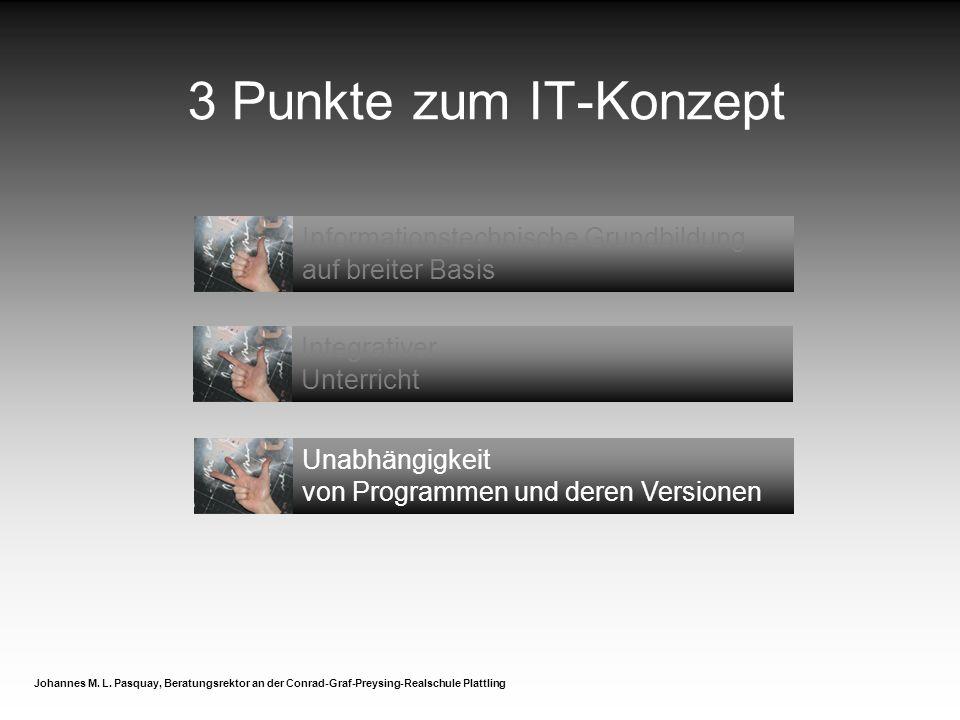 3 Punkte zum IT-Konzept Johannes M. L. Pasquay, Beratungsrektor an der Conrad-Graf-Preysing-Realschule Plattling Informationstechnische Grundbildung a