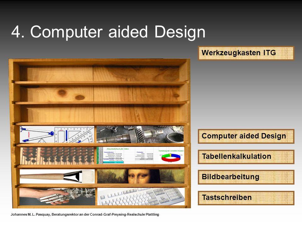 4. Computer aided Design Werkzeugkasten ITG Computer aided Design Johannes M. L. Pasquay, Beratungsrektor an der Conrad-Graf-Preysing-Realschule Platt