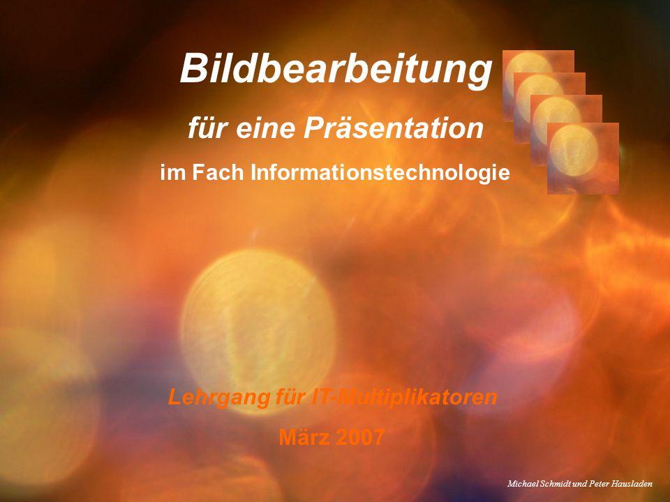 Bildbearbeitung für eine Präsentation im Fach Informationstechnologie Lehrgang für IT-Multiplikatoren März 2007 Michael Schmidt und Peter Hausladen