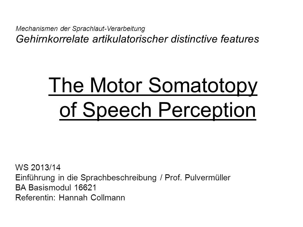 The Motor Somatotopy of Speech Perception Mechanismen der Sprachlaut-Verarbeitung Gehirnkorrelate artikulatorischer distinctive features WS 2013/14 Ei