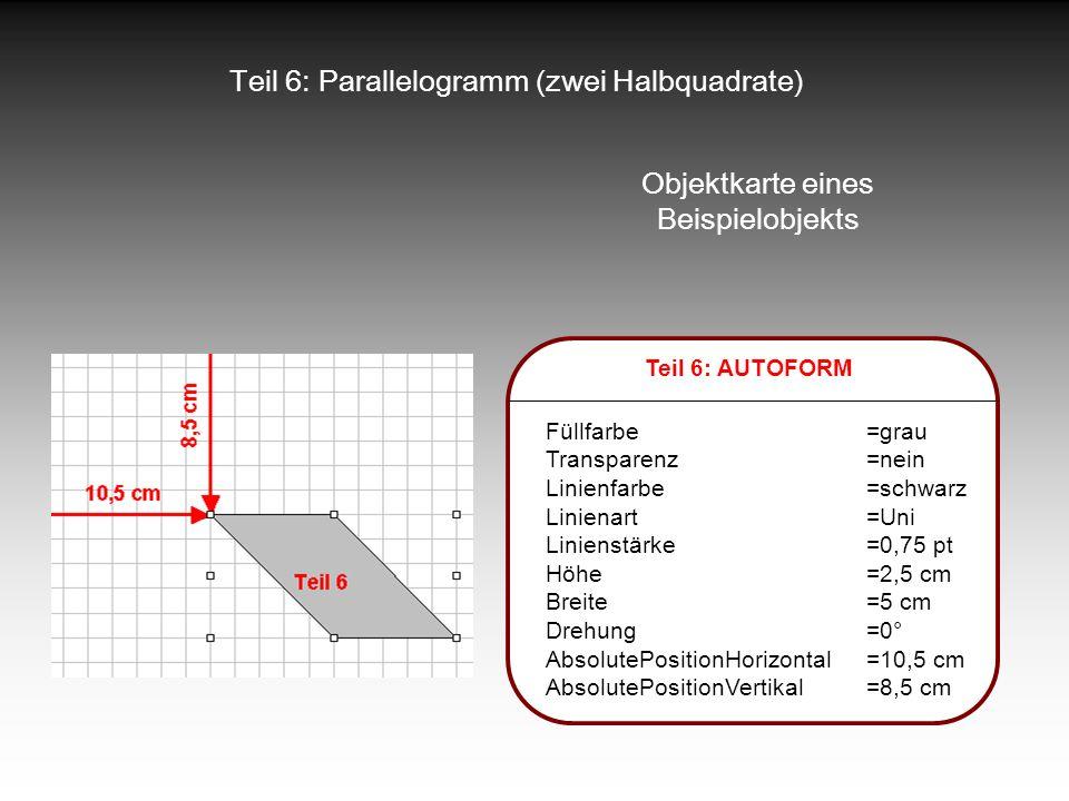 Teil 6: Parallelogramm (zwei Halbquadrate) Objektkarte eines Beispielobjekts Teil 6: AUTOFORM Füllfarbe=grau Transparenz=nein Linienfarbe=schwarz Lini