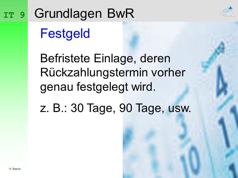 IT 9 H. Beede Grundlagen BwR Festgeld Befristete Einlage, deren Rückzahlungstermin vorher genau festgelegt wird. z. B.: 30 Tage, 90 Tage, usw.