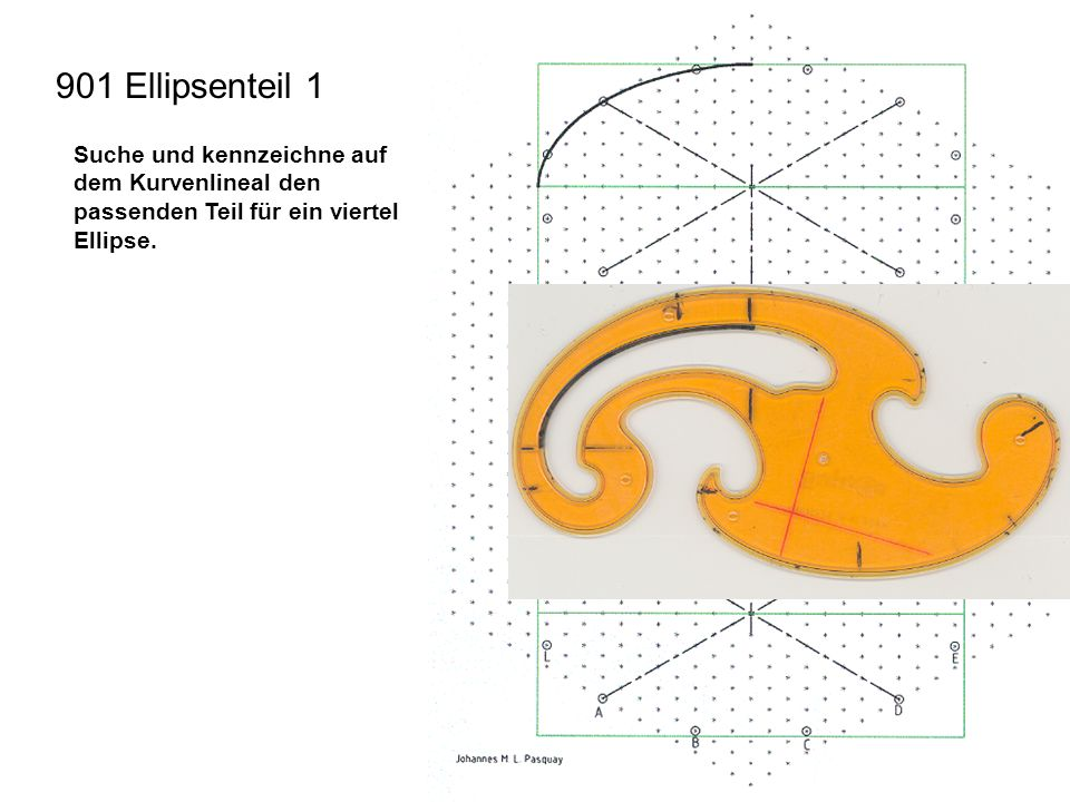 901 Ellipsenteil 1 Suche und kennzeichne auf dem Kurvenlineal den passenden Teil für ein viertel Ellipse.