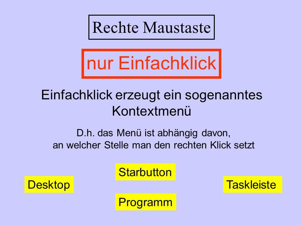 Rechte Maustaste Einfachklick erzeugt ein sogenanntes Kontextmenü D.h. das Menü ist abhängig davon, an welcher Stelle man den rechten Klick setzt nur
