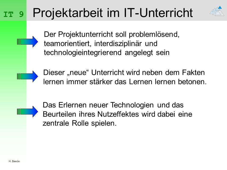 IT 9 H. Beede Projektarbeit im IT-Unterricht Der Projektunterricht soll problemlösend, teamorientiert, interdisziplinär und technologieintegrierend an