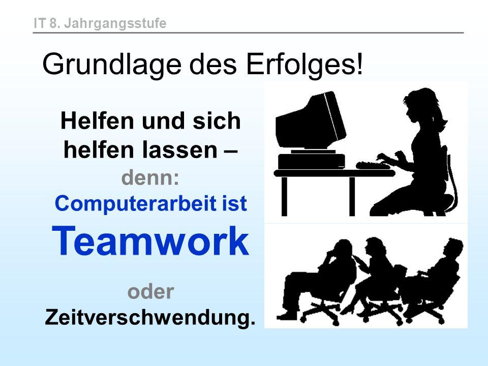 IT 8. Jahrgangsstufe Helfen und sich helfen lassen – denn: Computerarbeit ist Teamwork oder Zeitverschwendung. Grundlage des Erfolges!